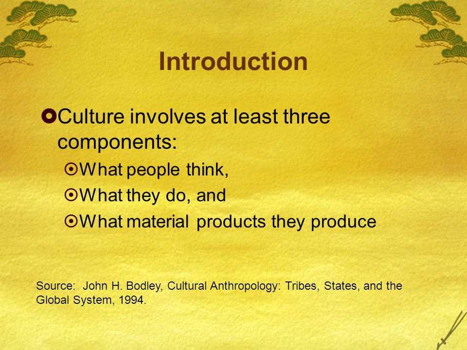 Introduction Culture involves at least three components: What people think, What they do, and What material products they produce Source: John H.