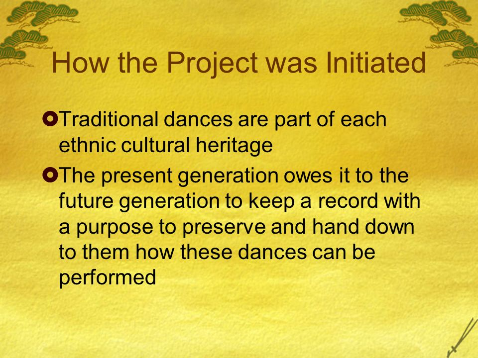 How the Project was Initiated Traditional dances are part of each ethnic cultural heritage The present generation owes it to the future generation to keep a record with a purpose to preserve and hand down to them how these dances can be performed