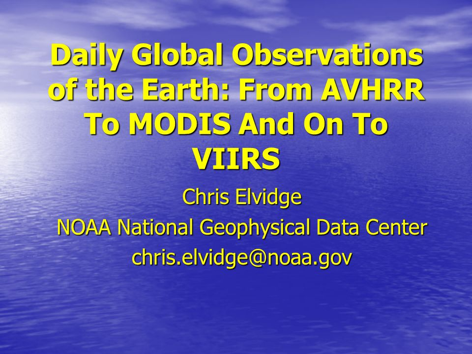 Daily Global Observations of the Earth: From AVHRR To MODIS And On To VIIRS Chris Elvidge NOAA National Geophysical Data Center chris.elvidge@noaa.gov