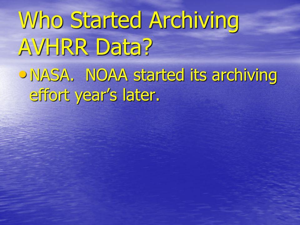 Who Started Archiving AVHRR Data? NASA. NOAA started its archiving effort years later. NASA. NOAA started its archiving effort years later.