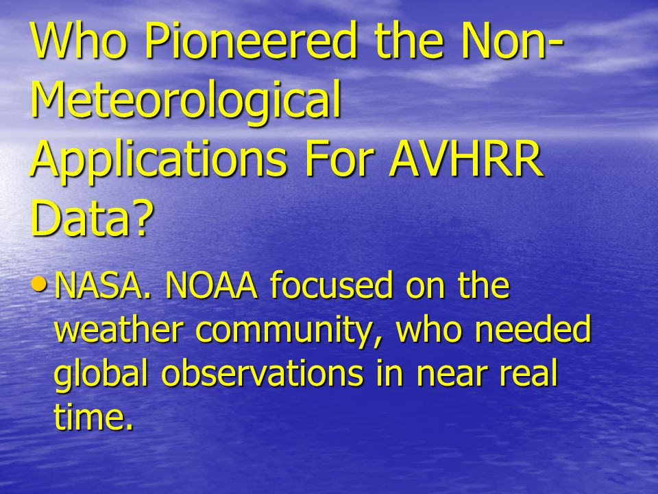 Who Pioneered the Non- Meteorological Applications For AVHRR Data? NASA. NOAA focused on the weather community, who needed global observations in near