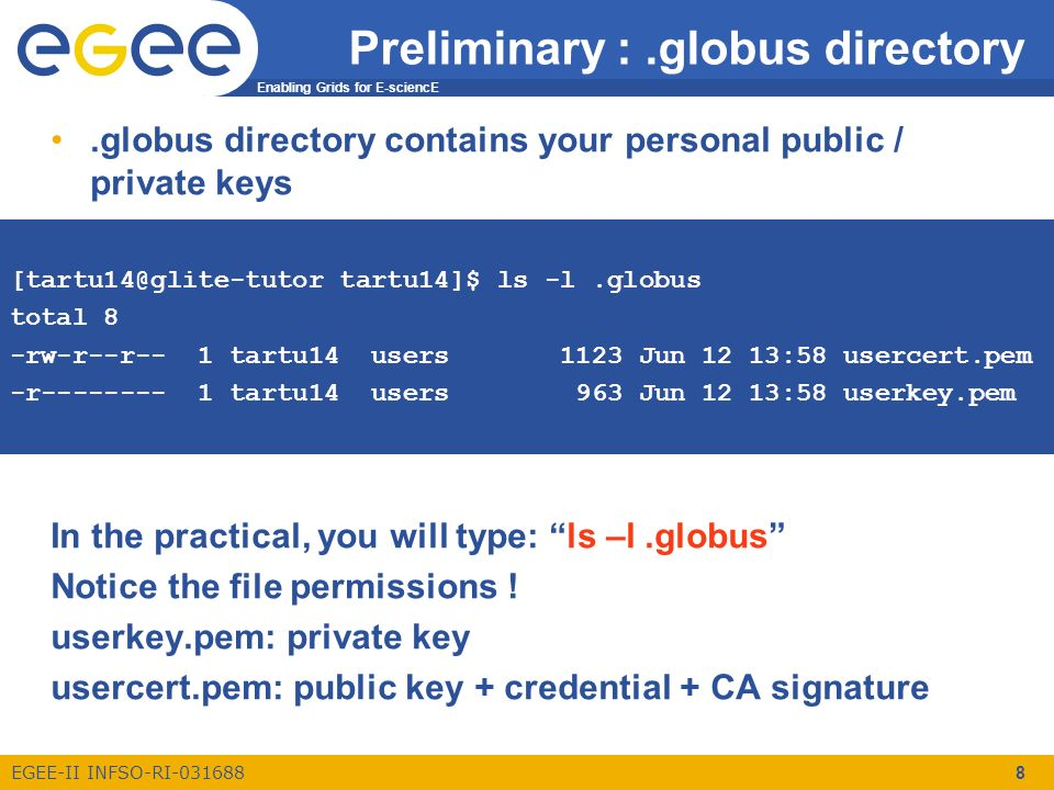 Enabling Grids for E-sciencE EGEE-II INFSO-RI-031688 8 Preliminary :.globus directory.globus directory contains your personal public / private keys In