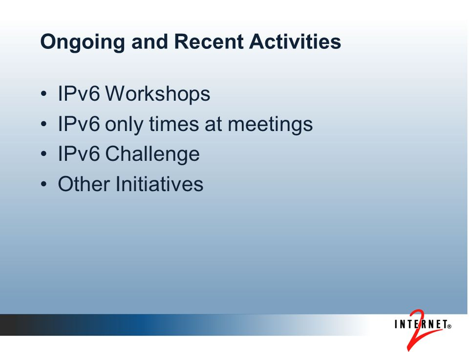 Ongoing and Recent Activities IPv6 Workshops IPv6 only times at meetings IPv6 Challenge Other Initiatives
