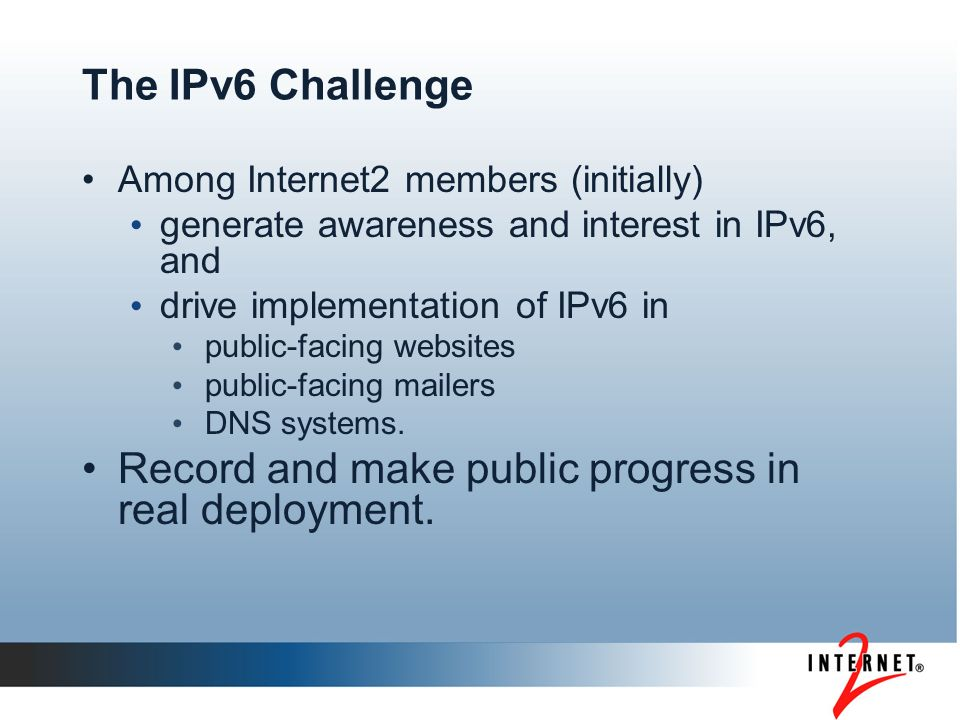 The IPv6 Challenge Among Internet2 members (initially) generate awareness and interest in IPv6, and drive implementation of IPv6 in public-facing websites public-facing mailers DNS systems.