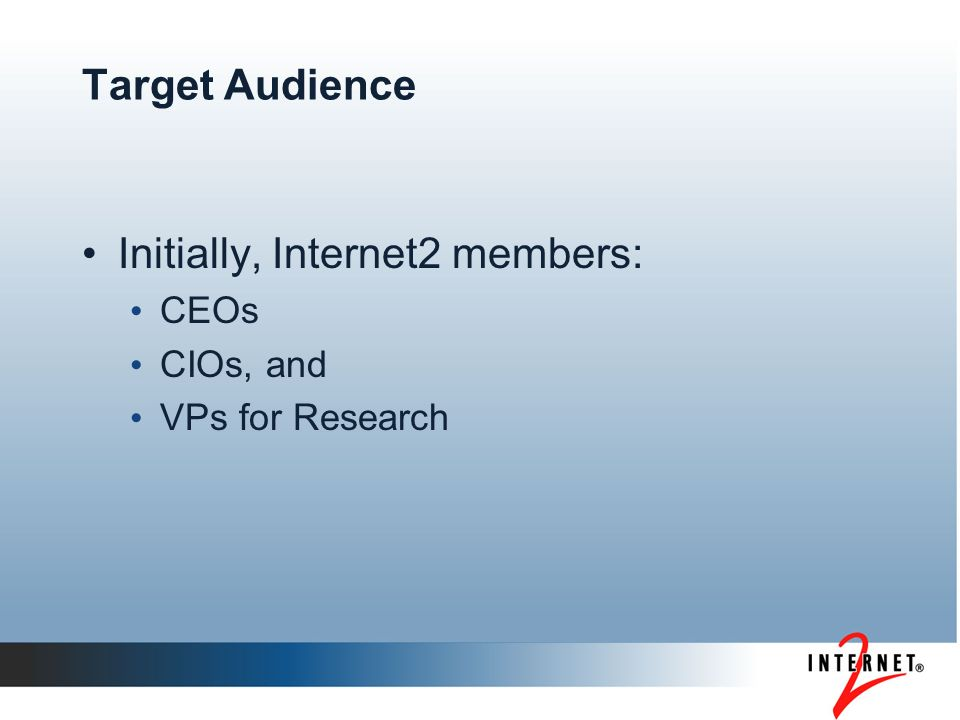 Target Audience Initially, Internet2 members: CEOs CIOs, and VPs for Research