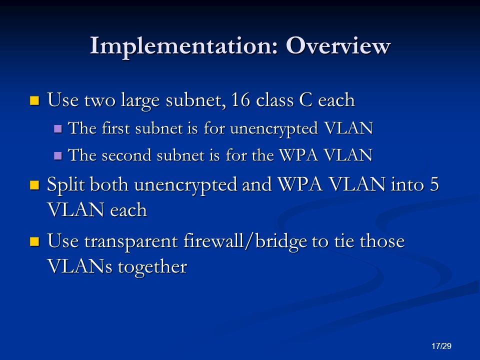 17/29 Implementation: Overview Use two large subnet, 16 class C each Use two large subnet, 16 class C each The first subnet is for unencrypted VLAN Th