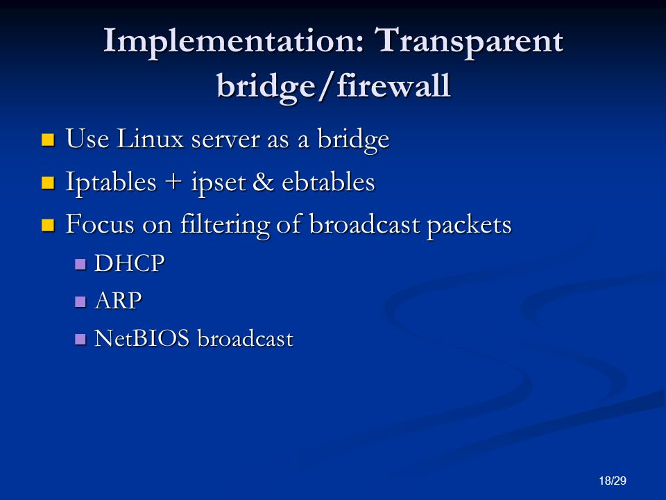 18/29 Implementation: Transparent bridge/firewall Use Linux server as a bridge Use Linux server as a bridge Iptables + ipset & ebtables Iptables + ipset & ebtables Focus on filtering of broadcast packets Focus on filtering of broadcast packets DHCP DHCP ARP ARP NetBIOS broadcast NetBIOS broadcast