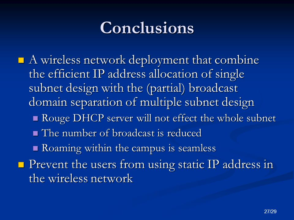 27/29 Conclusions A wireless network deployment that combine the efficient IP address allocation of single subnet design with the (partial) broadcast