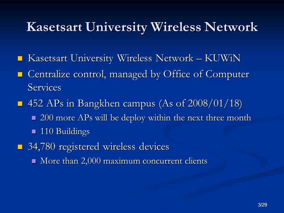 3/29 Kasetsart University Wireless Network Kasetsart University Wireless Network – KUWiN Kasetsart University Wireless Network – KUWiN Centralize control, managed by Office of Computer Services Centralize control, managed by Office of Computer Services 452 APs in Bangkhen campus (As of 2008/01/18) 452 APs in Bangkhen campus (As of 2008/01/18) 200 more APs will be deploy within the next three month 200 more APs will be deploy within the next three month 110 Buildings 110 Buildings 34,780 registered wireless devices 34,780 registered wireless devices More than 2,000 maximum concurrent clients More than 2,000 maximum concurrent clients