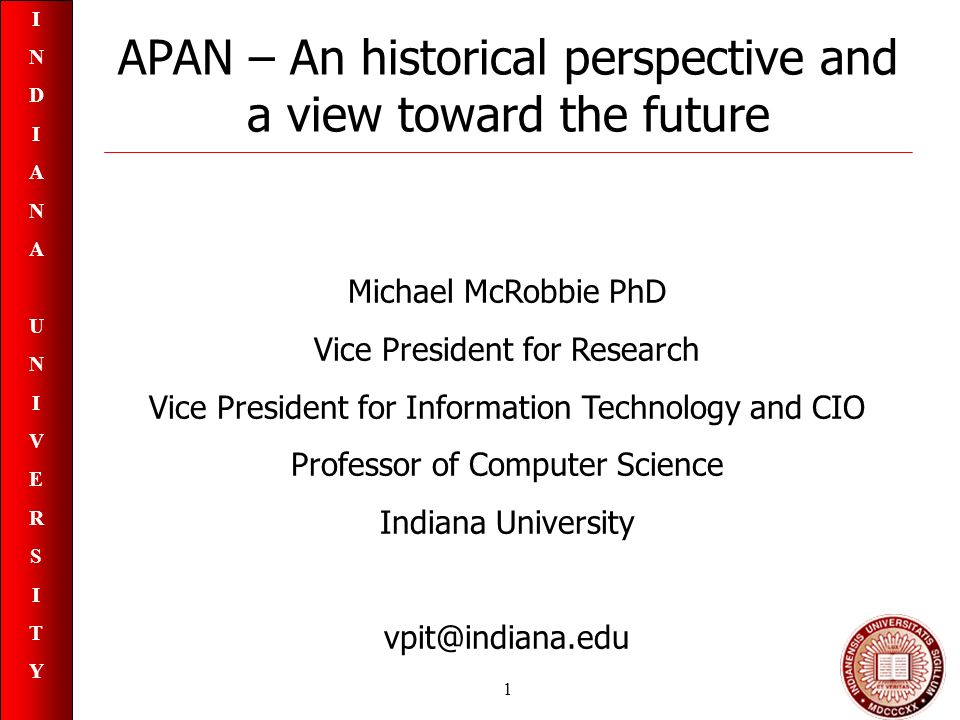 INDIANAUNIVERSITYINDIANAUNIVERSITY 1 APAN – An historical perspective and a view toward the future Michael McRobbie PhD Vice President for Research Vice President for Information Technology and CIO Professor of Computer Science Indiana University vpit@indiana.edu