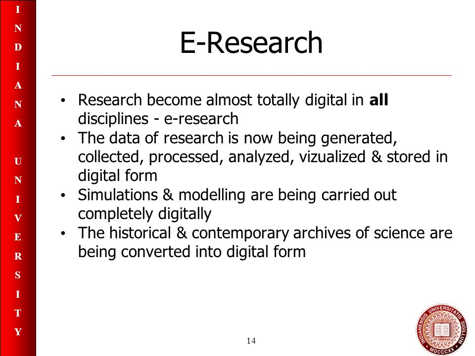 INDIANAUNIVERSITYINDIANAUNIVERSITY 14 E-Research Research become almost totally digital in all disciplines - e-research The data of research is now being generated, collected, processed, analyzed, vizualized & stored in digital form Simulations & modelling are being carried out completely digitally The historical & contemporary archives of science are being converted into digital form