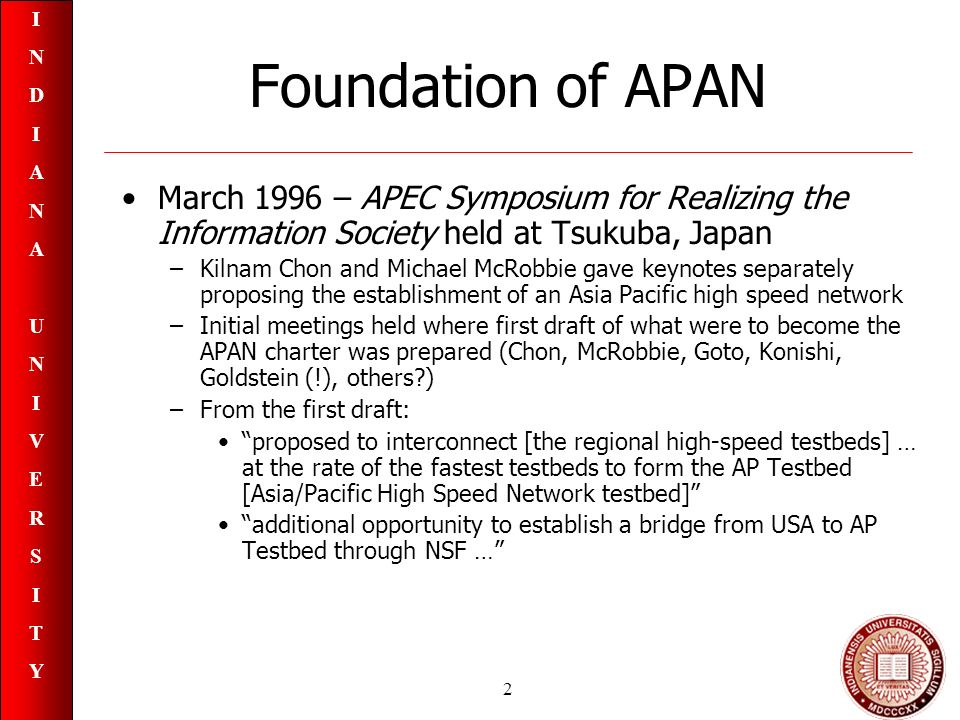 INDIANAUNIVERSITYINDIANAUNIVERSITY 2 Foundation of APAN March 1996 – APEC Symposium for Realizing the Information Society held at Tsukuba, Japan –Kilnam Chon and Michael McRobbie gave keynotes separately proposing the establishment of an Asia Pacific high speed network –Initial meetings held where first draft of what were to become the APAN charter was prepared (Chon, McRobbie, Goto, Konishi, Goldstein (!), others ) –From the first draft: proposed to interconnect [the regional high-speed testbeds] … at the rate of the fastest testbeds to form the AP Testbed [Asia/Pacific High Speed Network testbed] additional opportunity to establish a bridge from USA to AP Testbed through NSF …