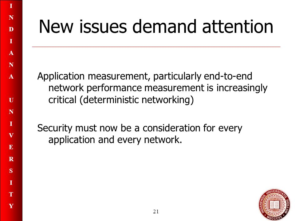 INDIANAUNIVERSITYINDIANAUNIVERSITY 21 New issues demand attention Application measurement, particularly end-to-end network performance measurement is increasingly critical (deterministic networking) Security must now be a consideration for every application and every network.