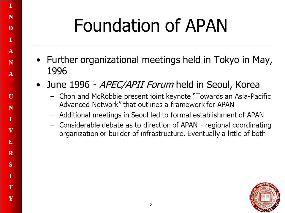 INDIANAUNIVERSITYINDIANAUNIVERSITY 3 Foundation of APAN Further organizational meetings held in Tokyo in May, 1996 June 1996 - APEC/APII Forum held in Seoul, Korea –Chon and McRobbie present joint keynote Towards an Asia-Pacific Advanced Network that outlines a framework for APAN –Additional meetings in Seoul led to formal establishment of APAN –Considerable debate as to direction of APAN - regional coordinating organization or builder of infrastructure.