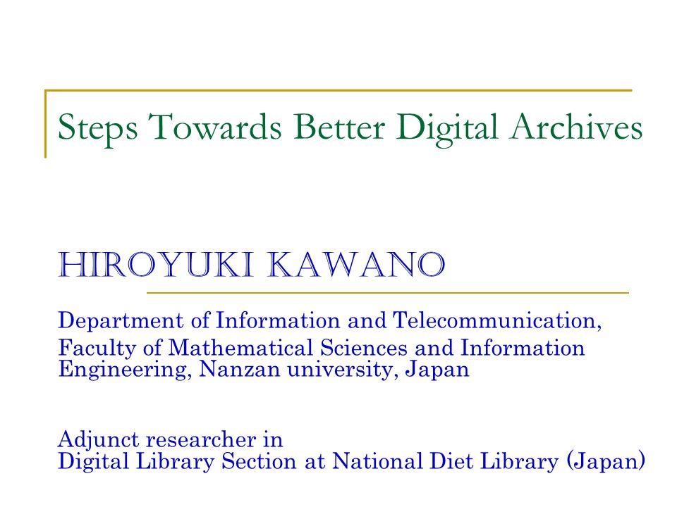Steps Towards Better Digital Archives Hiroyuki Kawano Department of Information and Telecommunication, Faculty of Mathematical Sciences and Information Engineering, Nanzan university, Japan Adjunct researcher in Digital Library Section at National Diet Library (Japan)
