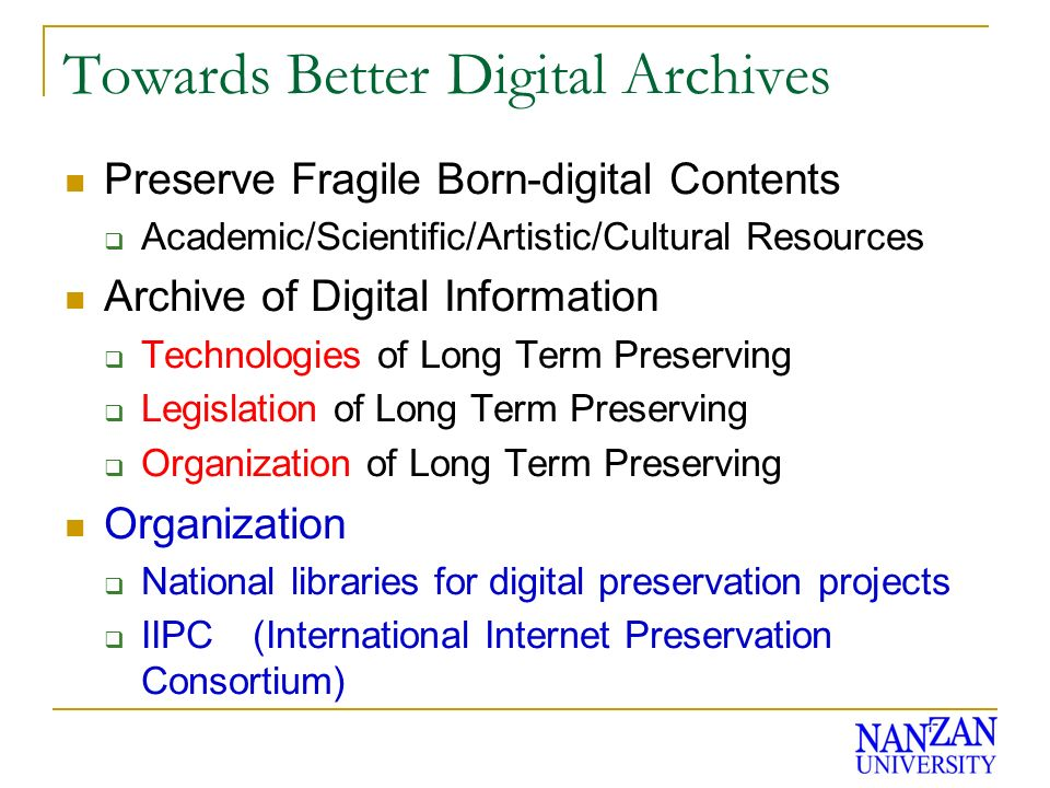 Towards Better Digital Archives Preserve Fragile Born-digital Contents Academic/Scientific/Artistic/Cultural Resources Archive of Digital Information Technologies of Long Term Preserving Legislation of Long Term Preserving Organization of Long Term Preserving Organization National libraries for digital preservation projects IIPC (International Internet Preservation Consortium)