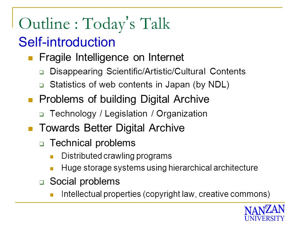 Outline : Today s Talk Fragile Intelligence on Internet Disappearing Scientific/Artistic/Cultural Contents Statistics of web contents in Japan (by NDL) Problems of building Digital Archive Technology / Legislation / Organization Towards Better Digital Archive Technical problems Distributed crawling programs Huge storage systems using hierarchical architecture Social problems Intellectual properties (copyright law, creative commons) Self-introduction