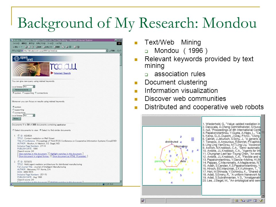 Background of My Research: Mondou Search results by Mondou Related keywords provided by association rule mining Text/Web Mining Mondou 1996 Relevant keywords provided by text mining association rules Document clustering Information visualization Discover web communities Distributed and cooperative web robots