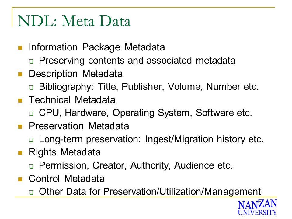 NDL: Meta Data Information Package Metadata Preserving contents and associated metadata Description Metadata Bibliography: Title, Publisher, Volume, Number etc.