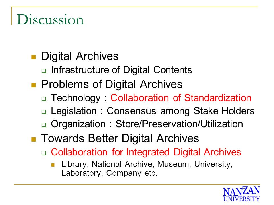 Discussion Digital Archives Infrastructure of Digital Contents Problems of Digital Archives Technology Collaboration of Standardization Legislation Consensus among Stake Holders Organization Store/Preservation/Utilization Towards Better Digital Archives Collaboration for Integrated Digital Archives Library, National Archive, Museum, University, Laboratory, Company etc.