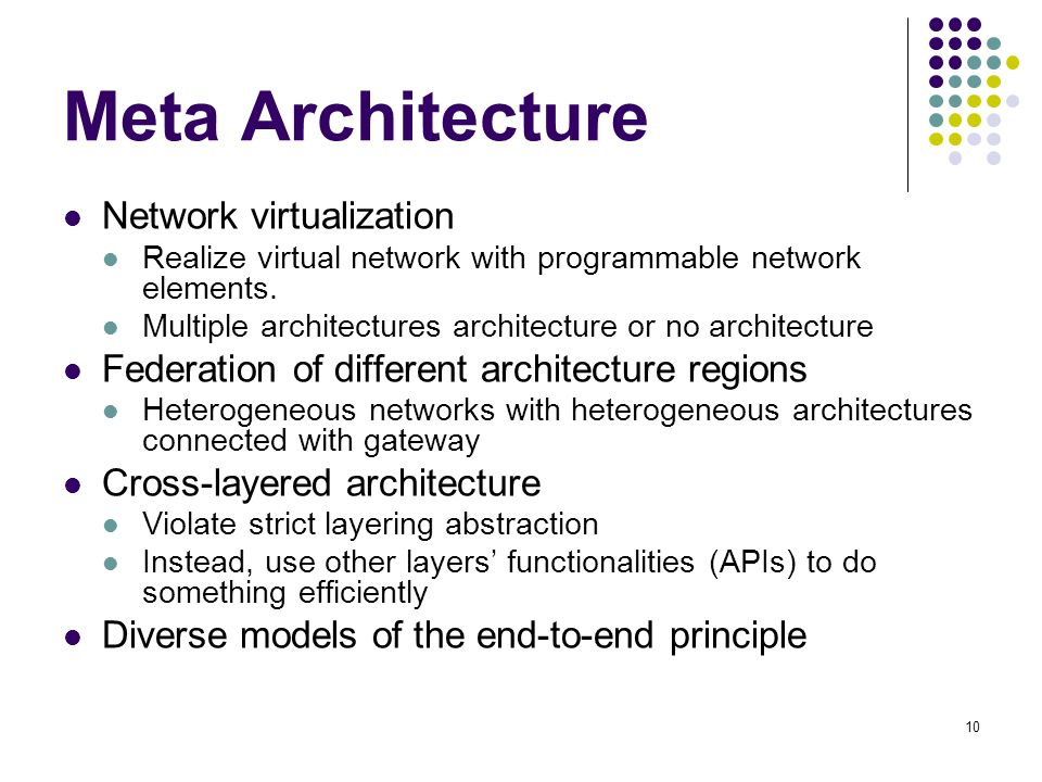 10 Meta Architecture Network virtualization Realize virtual network with programmable network elements. Multiple architectures architecture or no arch