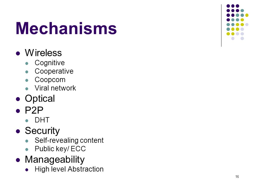 16 Mechanisms Wireless Cognitive Cooperative Coopcom Viral network Optical P2P DHT Security Self-revealing content Public key/ ECC Manageability High level Abstraction