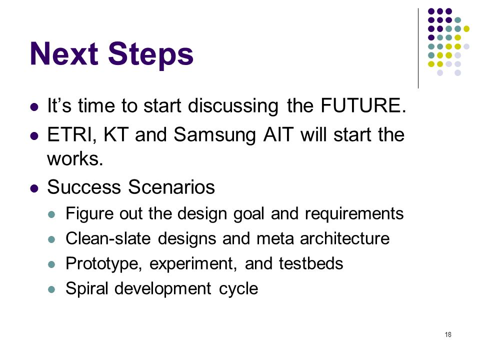 18 Next Steps Its time to start discussing the FUTURE. ETRI, KT and Samsung AIT will start the works. Success Scenarios Figure out the design goal and