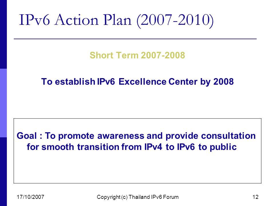17/10/2007Copyright (c) Thailand IPv6 Forum12 IPv6 Action Plan (2007-2010) Short Term 2007-2008 To establish IPv6 Excellence Center by 2008 Goal : To