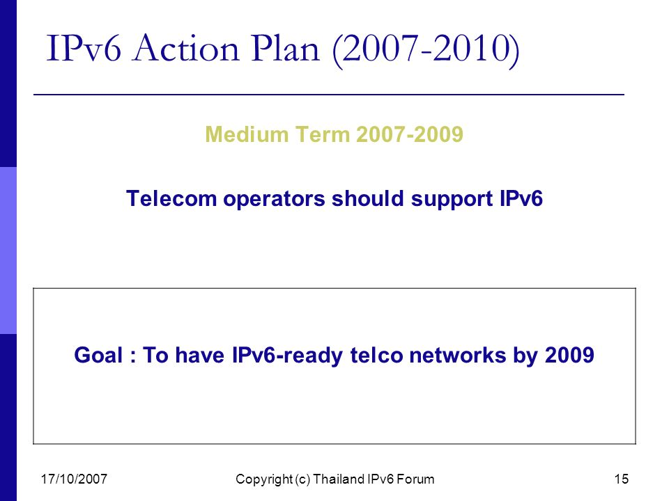 17/10/2007Copyright (c) Thailand IPv6 Forum15 IPv6 Action Plan (2007-2010) Medium Term 2007-2009 Telecom operators should support IPv6 Goal : To have