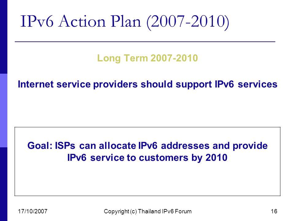 17/10/2007Copyright (c) Thailand IPv6 Forum16 IPv6 Action Plan (2007-2010) Long Term 2007-2010 Internet service providers should support IPv6 services