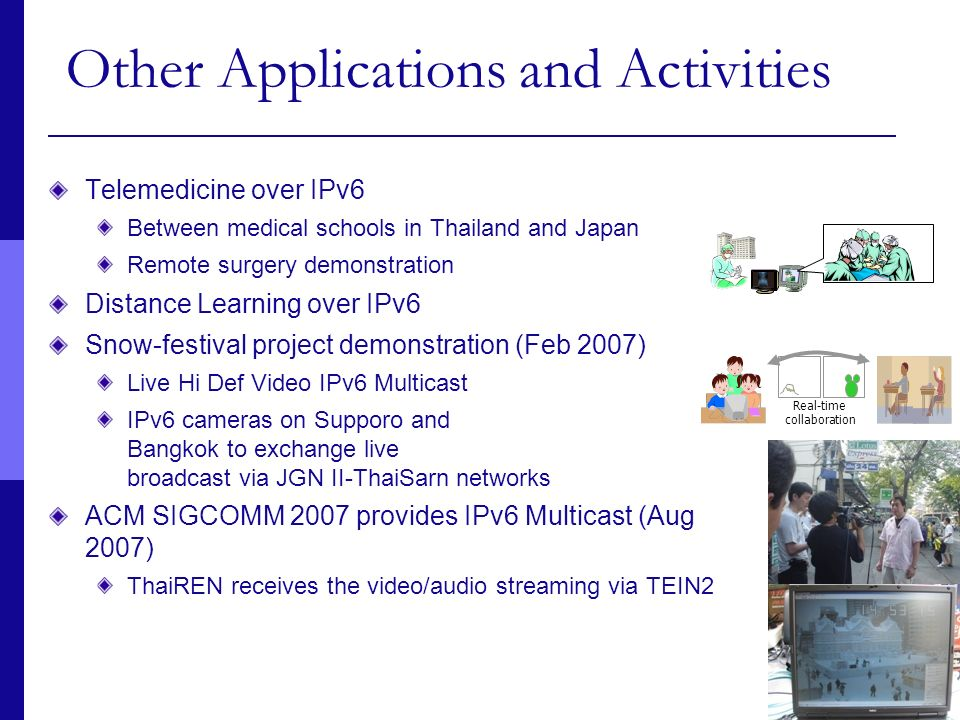 28 Other Applications and Activities Telemedicine over IPv6 Between medical schools in Thailand and Japan Remote surgery demonstration Distance Learni