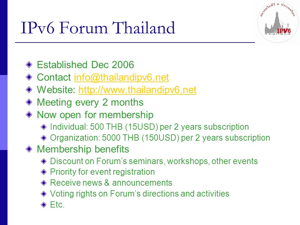IPv6 Forum Thailand Activities Year 2007 Participated in Ministry of ICTs IPv6 policy working group Completed the National IPv6 Policy and Roadmap (April 2007) Participated in APAN IPv6 WG (Xian, August 2007) Organized IPv6 Preparation Seminar in cooperation with Ministry of ICT, 5 Sept 2007 300+ participants from government sector Organized IPv6 workshop for TT&T (ISP), 17 Oct 2007 Organized Thailand IPv6 Summit 2007, 19 Nov 2007 during Bangkok ICT Expo 2007 200+ participants from government sector