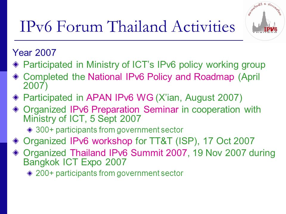 28 Other Applications and Activities Telemedicine over IPv6 Between medical schools in Thailand and Japan Remote surgery demonstration Distance Learning over IPv6 Snow-festival project demonstration (Feb 2007) Live Hi Def Video IPv6 Multicast IPv6 cameras on Supporo and Bangkok to exchange live broadcast via JGN II-ThaiSarn networks ACM SIGCOMM 2007 provides IPv6 Multicast (Aug 2007) ThaiREN receives the video/audio streaming via TEIN2 Real-time collaboration