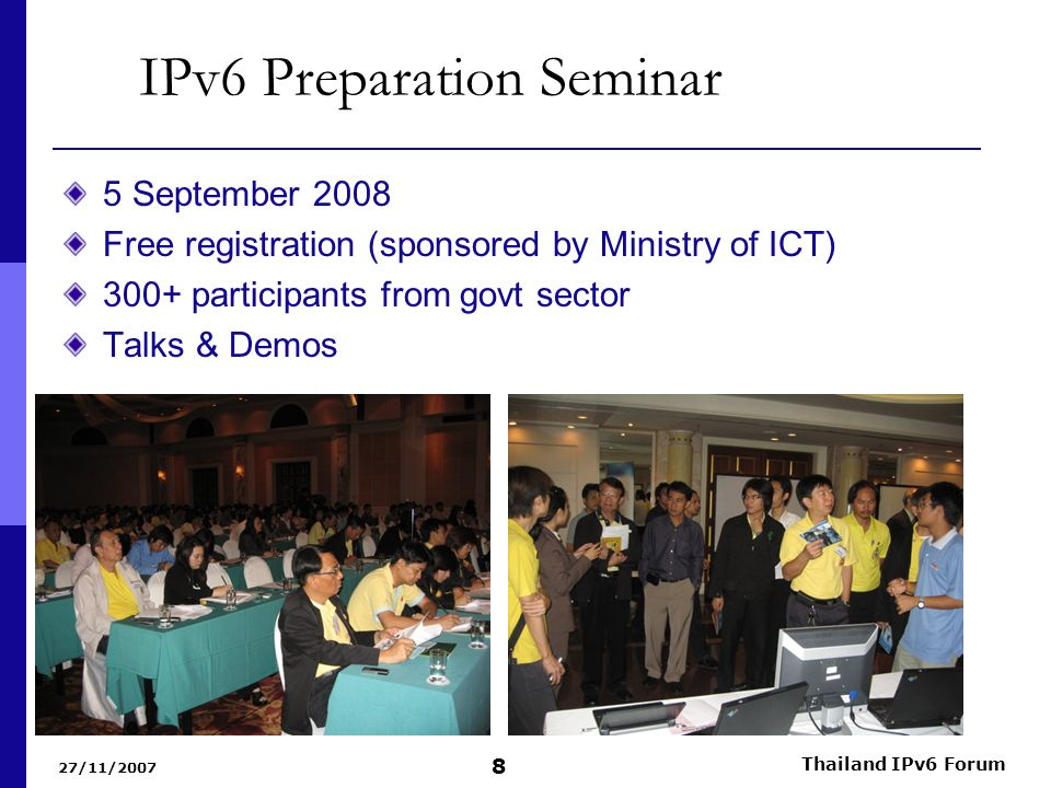 27/11/2007 Thailand IPv6 Forum 8 IPv6 Preparation Seminar 5 September 2008 Free registration (sponsored by Ministry of ICT) 300+ participants from gov