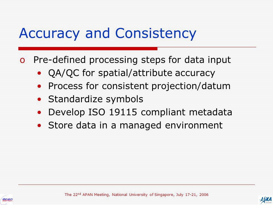 The 22 nd APAN Meeting, National University of Singapore, July 17-21, 2006 Accuracy and Consistency oPre-defined processing steps for data input QA/QC for spatial/attribute accuracy Process for consistent projection/datum Standardize symbols Develop ISO 19115 compliant metadata Store data in a managed environment