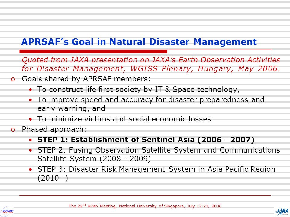 The 22 nd APAN Meeting, National University of Singapore, July 17-21, 2006 Quoted from JAXA presentation on JAXAs Earth Observation Activities for Disaster Management, WGISS Plenary, Hungary, May 2006.