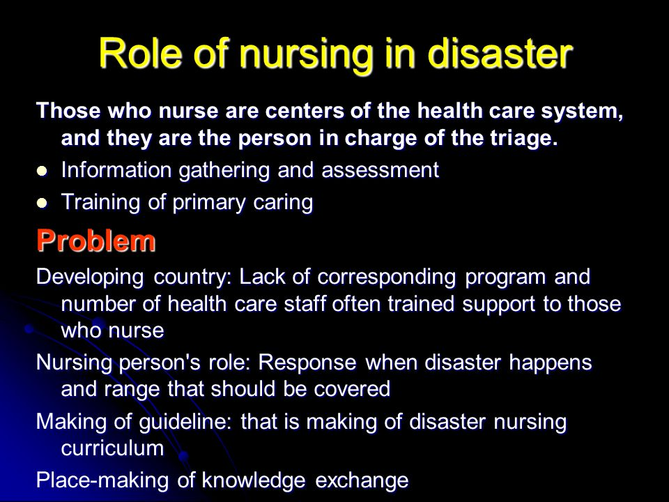 Role of nursing in disaster Those who nurse are centers of the health care system, and they are the person in charge of the triage. Information gather
