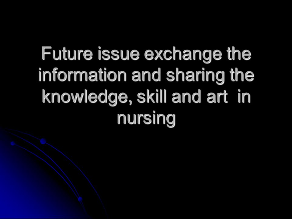 Future issue exchange the information and sharing the knowledge, skill and art in nursing