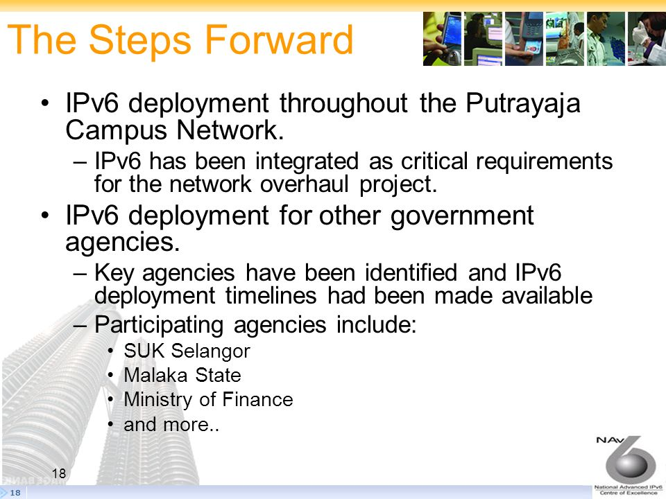 18 The Steps Forward 18 IPv6 deployment throughout the Putrayaja Campus Network. –IPv6 has been integrated as critical requirements for the network ov