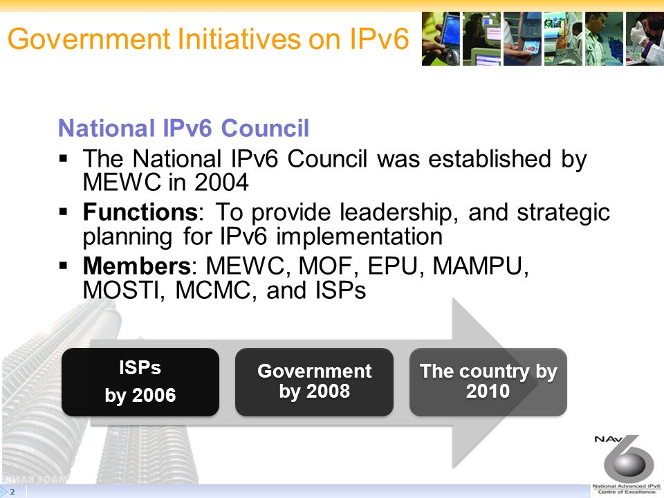 3 Government Initiatives on IPv6 National Advanced IPv6 Centre of Excellence (NAv6) Established in March 2005 by MEWC To spearhead IPv6 activities in Malaysia Core R&D Training & HRD Monitoring & Audit Awareness & Promotion NAv6 Roles & Responsibilities
