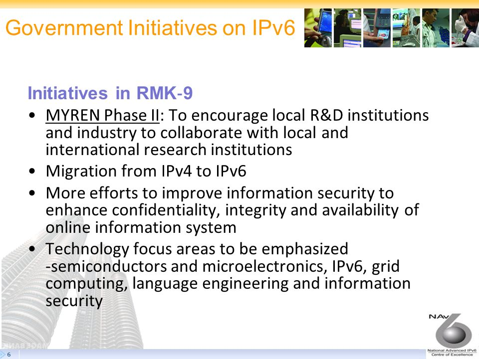 7 IPv6 Deployment in Malaysia The IPv6 Pilot Project was introduced in accordance with the National IPv6 Councils vision of an IPv6-enabled Malaysia by 2010 One of the major milestones is to ensure that government agencies are IPv6-enabled by 2008 Two government agencies have been chosen to initiate the Pilot project, they are: The Pilot Projects will be pioneering the deployment of IPv6 in Malaysia Will function as reference and guideline for IPv6 deployment and adoption, focusing on the Malaysian government agencies.