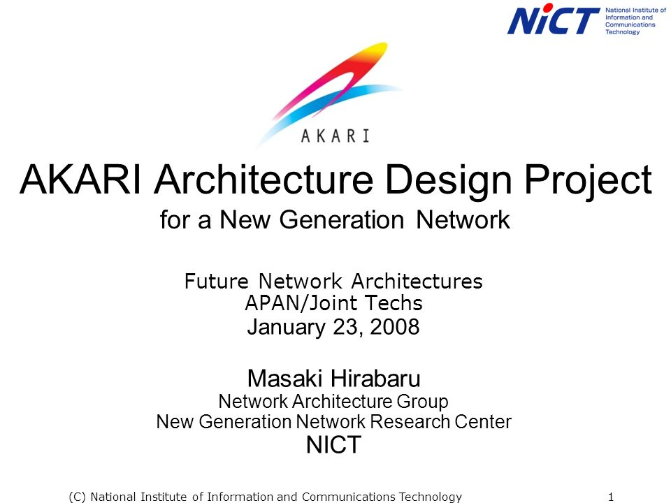 (C) National Institute of Information and Communications Technology1 AKARI Architecture Design Project for a New Generation Network Future Network Architectures APAN/Joint Techs January 23, 2008 Masaki Hirabaru Network Architecture Group New Generation Network Research Center NICT
