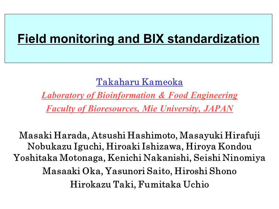 Field monitoring and BIX standardization Takaharu Kameoka Laboratory of Bioinformation & Food Engineering Faculty of Bioresources, Mie University, JAPAN Masaki Harada, Atsushi Hashimoto, Masayuki Hirafuji Nobukazu Iguchi, Hiroaki Ishizawa, Hiroya Kondou Yoshitaka Motonaga, Kenichi Nakanishi, Seishi Ninomiya Masaaki Oka, Yasunori Saito, Hiroshi Shono Hirokazu Taki, Fumitaka Uchio