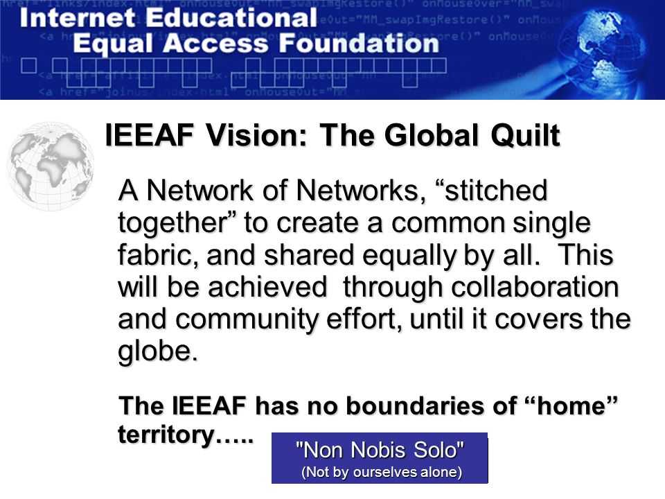 IEEAF Vision: The Global Quilt A Network of Networks, stitched together to create a common single fabric, and shared equally by all.