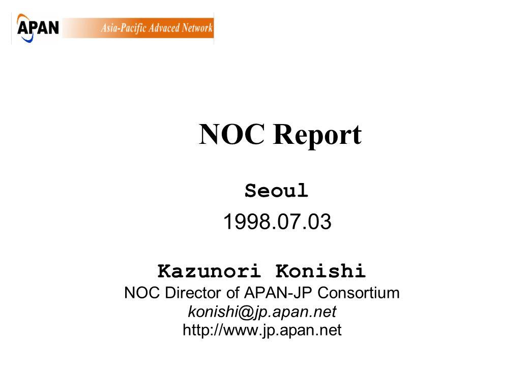 1998.07.03 Kazunori Konishi NOC Director of APAN-JP Consortium konishi@jp.apan.net http://www.jp.apan.net Seoul NOC Report