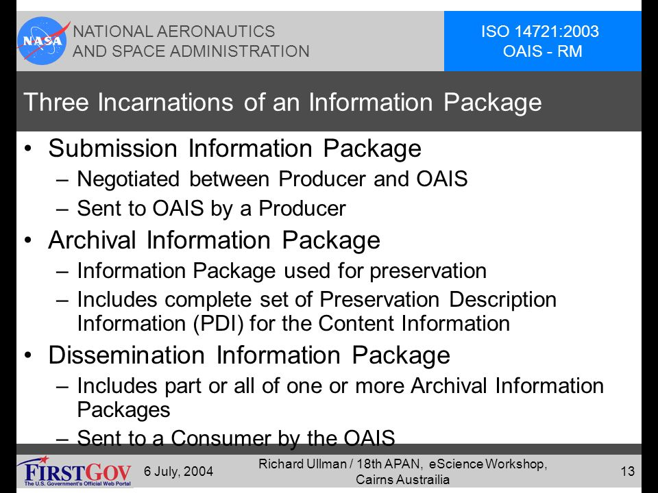 NATIONAL AERONAUTICS AND SPACE ADMINISTRATION ISO 14721:2003 OAIS - RM 6 July, 2004 Richard Ullman / 18th APAN, eScience Workshop, Cairns Austrailia 12 Producer OAIS Consumer SIP AIP DIP orders Result sets queries Figure 2-4: OAIS Archive External Data (page 2-8)