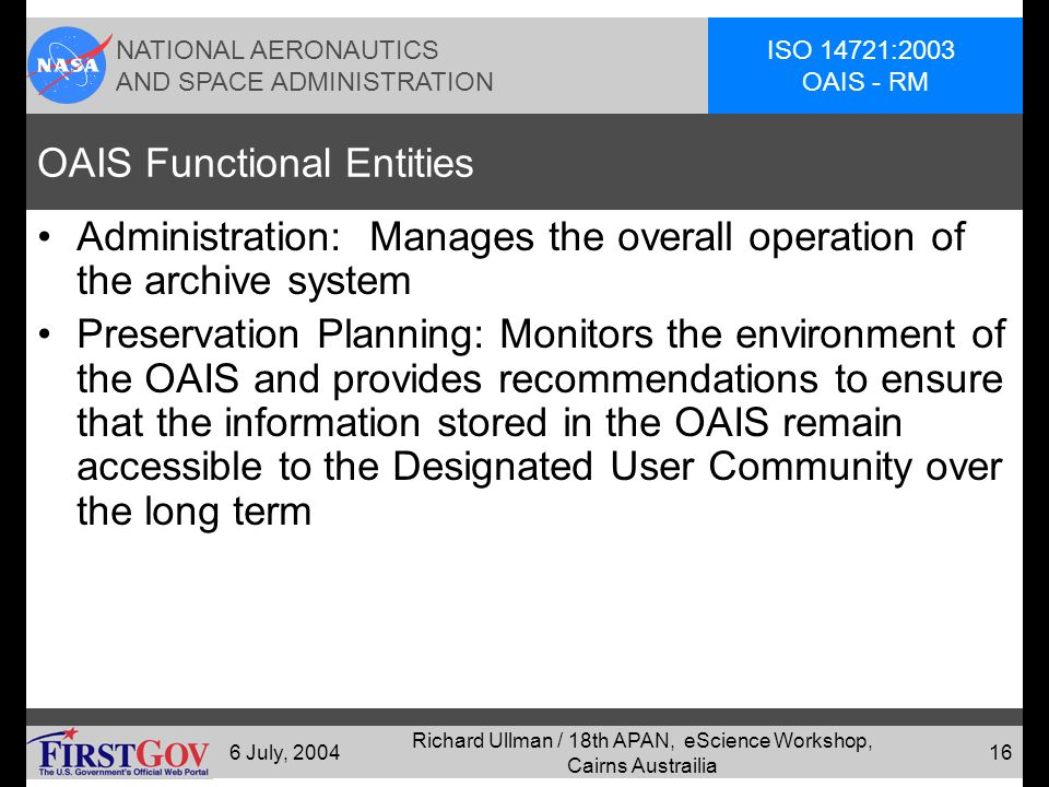 NATIONAL AERONAUTICS AND SPACE ADMINISTRATION ISO 14721:2003 OAIS - RM 6 July, 2004 Richard Ullman / 18th APAN, eScience Workshop, Cairns Austrailia 15 OAIS Functional Entities Ingest: Accepts Submission Information Packages (SIPs) from Producers, prepare contents for storage and management.