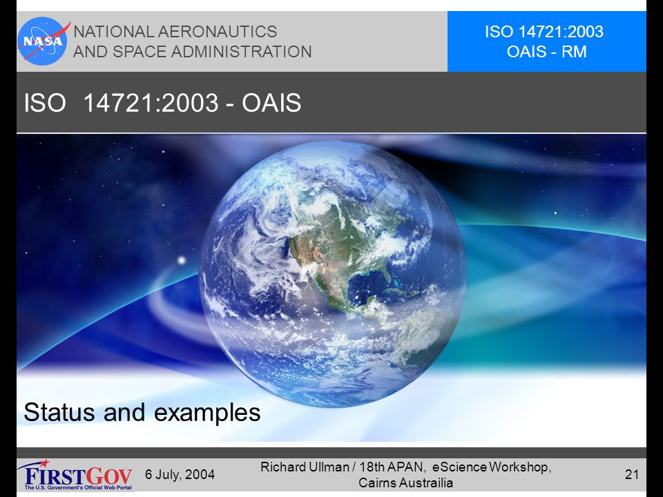 NATIONAL AERONAUTICS AND SPACE ADMINISTRATION ISO 14721:2003 OAIS - RM 6 July, 2004 Richard Ullman / 18th APAN, eScience Workshop, Cairns Austrailia 20 Follow-on Activities Follow-on activities coordinated by Research Libraries Group(RLG) OAIS implementation efforts and issues page Digital Repository Certification Task Force –RLG and the National Archives and Records Administration (NARA) http://www.rlg.org/