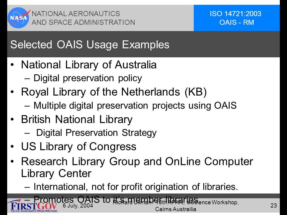 NATIONAL AERONAUTICS AND SPACE ADMINISTRATION ISO 14721:2003 OAIS - RM 6 July, 2004 Richard Ullman / 18th APAN, eScience Workshop, Cairns Austrailia 22 Reference Model Status Already widely adopted as starting point in digital preservation –Digital libraries (e.g., Netherlands National Library, KB) –Traditional archives (e.g., US National Archives) –Commercial Organizations (e.g., Aerospace Industries Association preservation working team) –Scientific data centers (e.g., NASA National Space Science Data Center)