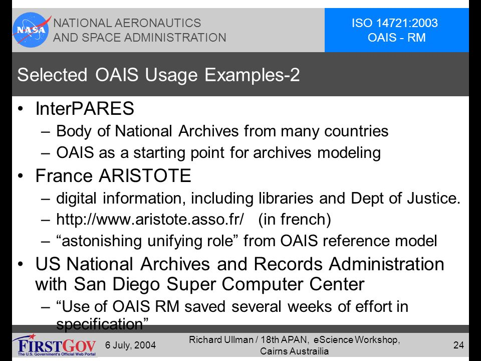 NATIONAL AERONAUTICS AND SPACE ADMINISTRATION ISO 14721:2003 OAIS - RM 6 July, 2004 Richard Ullman / 18th APAN, eScience Workshop, Cairns Austrailia 23 Selected OAIS Usage Examples National Library of Australia –Digital preservation policy Royal Library of the Netherlands (KB) –Multiple digital preservation projects using OAIS British National Library – Digital Preservation Strategy US Library of Congress Research Library Group and OnLine Computer Library Center –International, not for profit origination of libraries.